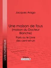 Une maison de fous (maison du Docteur Blanche): Paris ou le Livre des cent-et-un
