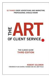 The Art of Client Service: The Classic Guide, Updated for Today's Marketers and Advertisers, Edition 3