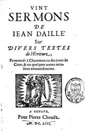 Vint sermons de Jean Daillé sur divers textes de l'Ecriture: prononcés à Charenton en des jours de Cène, et en quelques autres occasions extraordinaires