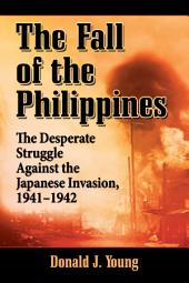 The Fall of the Philippines: The Desperate Struggle Against the Japanese Invasion, 1941–1942