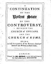 A Continuation of the Present State of Controversy, Between the Church of England, and the Church of Rome, Being a Full Account of the Books that Have Been of Late Written on Both Sides