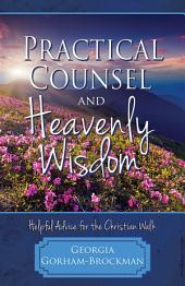 Practical Counsel and Heavenly Wisdom: Helpful Advice for the Christian Walk