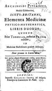 Archibaldi Pitcairnii ... Elementa medicinae physico-mathematica, libris duobus: quorum prior theoriam, posterior praxim exhibet : in medicinae studiosorum gratiam delineata