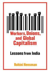 Workers, Unions, and Global Capitalism: Lessons from India