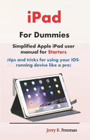 IPad for Dummies  Simplified Apple IPad User Manual for Starters  Tips and Tricks for Using Your Ios Running Device Like a Pro  PDF