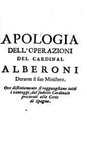 Apologia dell'operazioni del cardinal Alberoni durante il suo ministero. Ove distintamente si ragguagliano tutti i vantaggi, dal sudetto cardinale procurati alla corte di Spagna