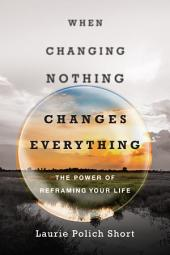 When Changing Nothing Changes Everything: The Power of Reframing Your Life