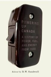 Powering Up Canada: The History of Power, Fuel, and Energy from 1600