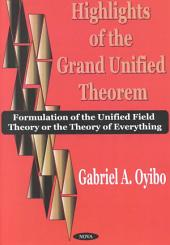 Highlights of the Grand Unified Theorem: Formulation of the Unified Field Theory Or the Theory of Everything