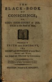 The Black-book of Conscience; Or, God's High-court of Justice in the Soul of Man. Wherein Truth and Sincerity, the Deceit and Hypocrisy of Every Man's Heart and Ways, are Judged and Discovered by Conscience