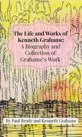 The Life and Works of Kenneth Grahame: A Biography and Collection of Grahame's Work