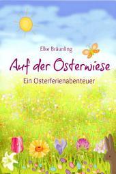 Auf der Osterwiese - Ein Osterferienabenteuer: Erzählung für Kinder rund um Sitten und Gebräuche rund um Ostern und die Osterzeit