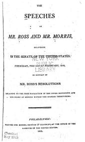 The speeches of Mr. Ross and Mr. Morris, delivered in the Senate of the United States, Thursday, the 24th of February, 1803, in support of Mr. Ross's resolutions relative to the free navigation of the river Mississippi and our right of deposit within the Spanish territories