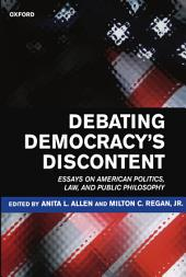 Debating Democracy's Discontent : Essays on American Politics, Law, and Public Philosophy: Essays on American Politics, Law, and Public Philosophy