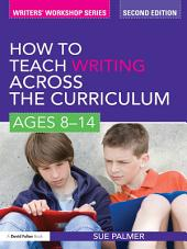 How to Teach Writing Across the Curriculum: Ages 8-14: Edition 2