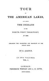 Tour of the American Lakes, and Among the Indians of the North-west Territory, in 1830: Disclosing the Character and Prospects of the Indian Race, Volume 1