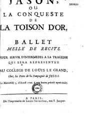 Jason, ou la Conqueste de la Toison d'Or, ballet meslé de recits. Pour servir d'intermedes a la tragedie qui sera representée au College de Louis le Grand, chez les Peres de la Compagnie de Jesus. Le mercredy 3. d'aoust 1701. à une heure précise aprés midy