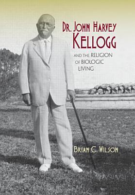Dr John Harvey Kellogg And The Religion Of Biologic Living