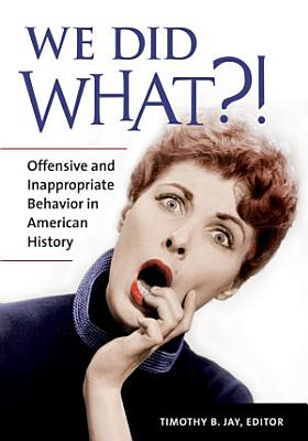 We Did What   Offensive and Inappropriate Behavior in American History
