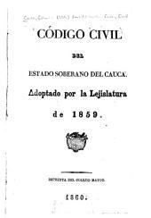 Código civil del estado soberano del Cauca: Adoptado por la Lejislatura de 1859