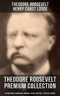 THEODORE ROOSEVELT Premium Collection  History Books  Biographies  Memoirs  Essays  Speeches   Executive Orders