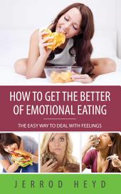How To Get The Better Of Emotional Eating: The Easy Way To Deal With Feelings