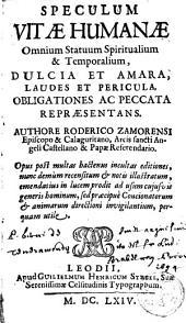 Speculum vitae humanae omnium statuum spiritualium et temporalium dulcia et amara, laudes et pericula obligationes ac peccata repraesentans