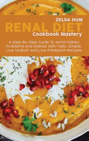 Renal Diet Cookbook Mastery: A Step-By-Step Guide To Avoid Kidney Problems And Dialysis With Tasty, Simple, Low Sodium And Low Potassium Recipes
