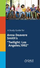 "A Study Guide for Anna Deavere Smith's ""Twilight: Los Angeles,1992"""