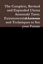 The Complete, Revised and Expanded Ulema Anunnaki Tarot. Extraterrestrial Lessons and Techniques to See Your Future