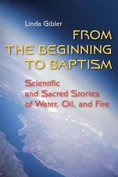 From the Beginning to Baptism: Scientific and Sacred Stories of Water, Oil, and Fire