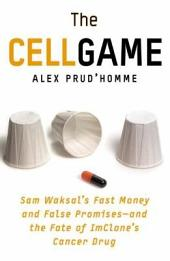 The Cell Game: Sam Waksal's Fast Money and False Promises--and the Fate of ImClone's Cancer Drug