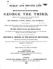 The public and private life of His late...Majesty, George the Third: embracing its most memorable incidents...and tending to illustrate the causes, progress, and effects, of the principal political events of his glorious reign. Comprising, also, a...historical memoir of the house of Brunswick...translated expressly for this history, from the celebrated Latin work, entitled Origines Guelphicae...