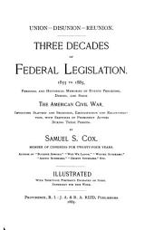Union--disunion--reunion: three decades of Federal legislation, 1855 to 1885 : personal and historical memories of events preceding, during, and since the American Civil War, involving slavery and secession, emancipation and reconstruction, with sketches of prominent actors during these periods