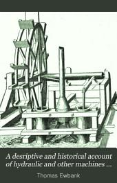 A Descriptive and Historical Account of Hydraulic and Other Machines for Raising Water, Ancient and Modern: With Observations on Various Subjects Connected with the Mechanic Arts: Including the Progressive Development of the Steam Engine ...
