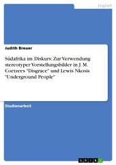 """Südafrika im Diskurs: Zur Verwendung stereotyper Vorstellungsbilder in J. M. Coetzees """"Disgrace"""" und Lewis Nkosis """"Underground People"""""""