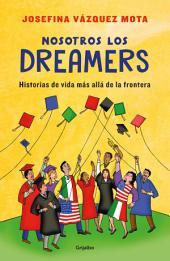 Nosotros los Dreamers: Historias de vida más allá de la frontera