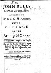 John Bull's Last Will and Testament, as it was drawn by a Welch attorney. With a preface [signed: Philonomus Eleutherus] to the Ar--p of C--ry [i.e. Thomas Tenison, Archbishop of Canterbury]. By an eminent lawyer of the Temple