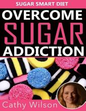 Overcome Sugar Addiction: Sugar Smart Diet