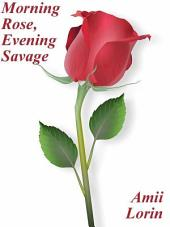 Morning Rose, Evening Savage