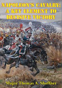 Napoleon   s Cavalry  A Key Element to Decisive Victory Book