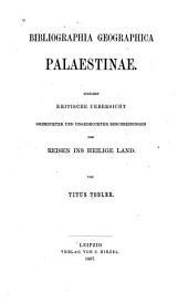 Bibliographica geographica Palaestinae: Zunächst kritische uebersicht gedruckter und ungedruckter beschreibungen der reisen ins Heilige Land