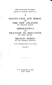 The Harvard Classics,: Bacon, Francis, viscount St. Albans. Essays, civil and moral, and The new Atlantis; Areopagitica and Tractate on education, by John Milton; Religio medici, by Sir Thomas Browne ... [c1909