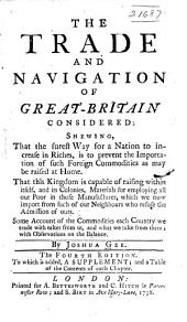 The trade and navigation of Great-Britain considered: shewing that the surest way for a nation to increase in riches, is to prevent the importation of such foreign commodities as may be raised at home : that this kingdom is capable of raising within itself, and its colonies, materials for employing all our poor in those manufactures, which we now import from such of our neighbours who refuse the admission of ours : some account of the commodities each country we trade with takes from us, and what we take from them : with observations on the balance