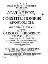 Dissertatio historica posterior, Peri tes diataxeos, sive De constitutionibus apostolicis, in Academia Lipsiensi praeside domino Carolo Friederico Pezoldo ... die Veneris, qui est d. 23. Dec. 1698 ... oblata a Johanne Samuele Weidnero ...