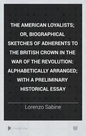 The American Loyalists: Or, Biographical Sketches of Adherents to the British Crown in the War of the Revolution; Alphabetically Arranged; with a Preliminary Historical Essay