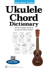 Mini Music Guides: Ukulele Chord Dictionary: All the Essential Chords in an Easy-to-Follow Format!