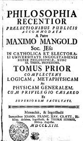 PHILOSOPHIA RECENTIOR PRAELECTIONIBUS PUBLICIS ACCOMMODATA.: COMPLECTENS LOGICAM, METAPHYSICAM Ac PHYSICAM GENERALEM. TOMUS PRIOR, Volume 1
