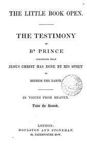 The little book open, the testimony of br. Prince concerning what Jesus Christ has done by his Spirit to redeem the earth. In voices from Heaven. Voice the second: Volume 2