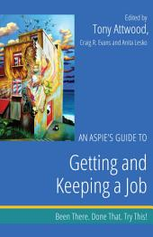 An Aspie's Guide to Getting and Keeping a Job : Been There. Done That. Try This!